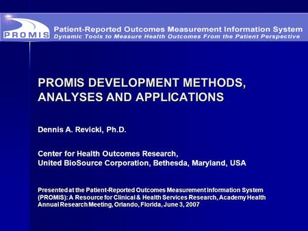 PROMIS DEVELOPMENT METHODS, ANALYSES AND APPLICATIONS Presented at the Patient-Reported Outcomes Measurement Information System (PROMIS): A Resource for.