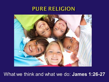 "What we think and what we do: James 1:26-27.  James 1:26-27 ""If anyone thinks himself to be religious, and yet does not bridle his tongue but deceives."