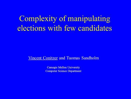 Complexity of manipulating elections with few candidates Vincent Conitzer and Tuomas Sandholm Carnegie Mellon University Computer Science Department.