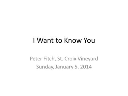 I Want to Know You Peter Fitch, St. Croix Vineyard Sunday, January 5, 2014.
