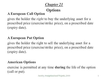 Jacoby, Stangeland and Wajeeh, 20001 Options A European Call Option gives the holder the right to buy the underlying asset for a prescribed price (exercise/strike.