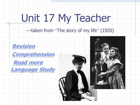 "Unit 17 My Teacher ---taken from "" The story of my life "" (1920) Revision Comprehension Read more Language Study."