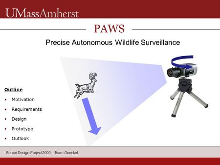 Senior Design Project 2009 – Team Goeckel PAWS Precise Autonomous Wildlife Surveillance Outline Motivation Requirements Design Prototype Outlook Application.