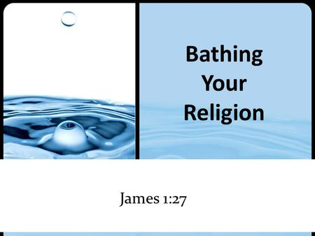 Bathing Your Religion James 1:27. Bathing Your Religion.