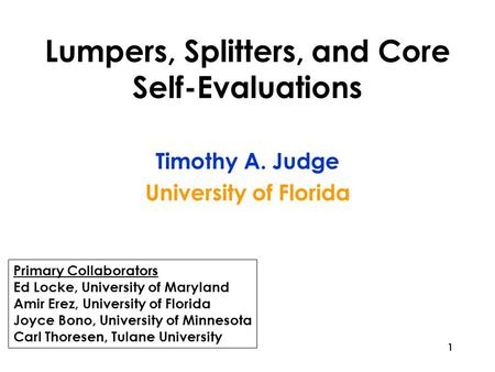 1 Lumpers, Splitters, and Core Self-Evaluations Timothy A. Judge University of Florida Primary Collaborators Ed Locke, University of Maryland Amir Erez,
