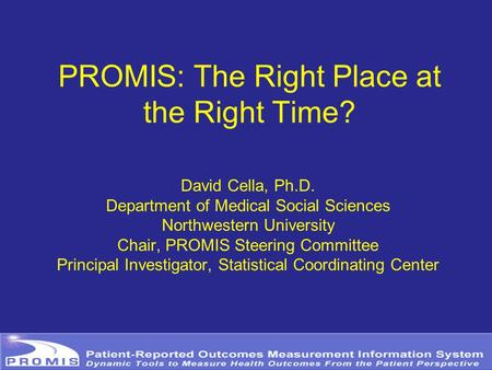 PROMIS: The Right Place at the Right Time? David Cella, Ph.D. Department of Medical Social Sciences Northwestern University Chair, PROMIS Steering Committee.