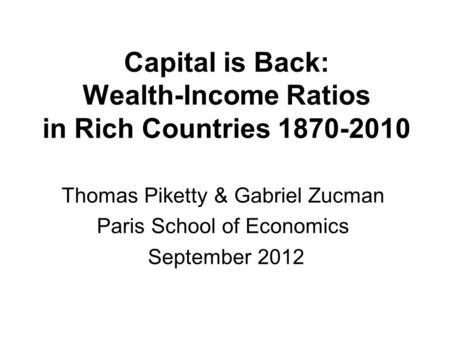 Capital is Back: Wealth-Income Ratios in Rich Countries 1870-2010 Thomas Piketty & Gabriel Zucman Paris School of Economics September 2012.