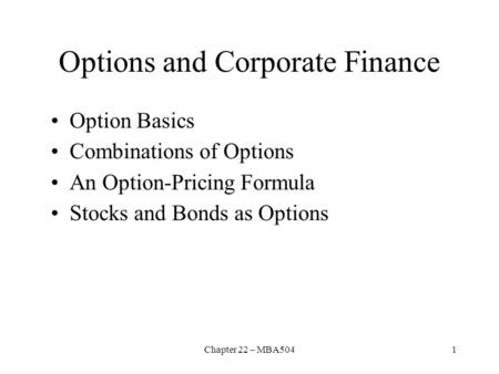 Chapter 22 – MBA5041 Options and Corporate Finance Option Basics Combinations of Options An Option ‑ Pricing Formula Stocks and Bonds as Options.
