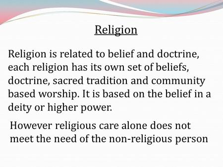 Religion Religion is related to belief and doctrine, each religion has its own set of beliefs, doctrine, sacred tradition and community based worship.