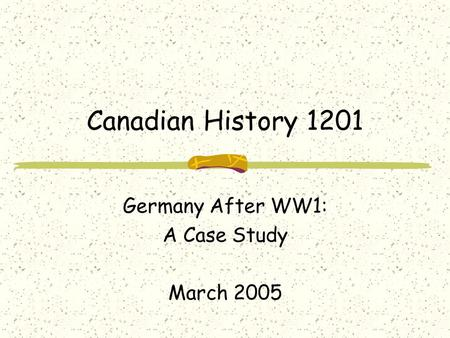 Canadian History 1201 Germany After WW1: A Case Study March 2005.