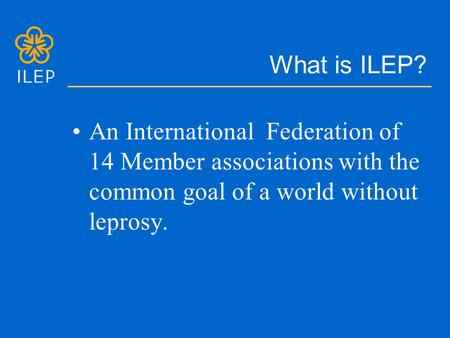 What is ILEP? An International Federation of 14 Member associations with the common goal of a world without leprosy.