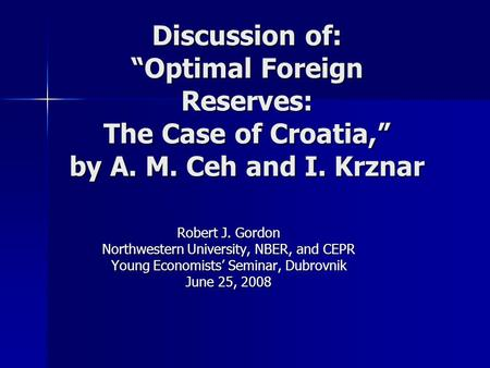 "Discussion of: ""Optimal Foreign Reserves: The Case of Croatia,"" by A. M. Ceh and I. Krznar Robert J. Gordon Northwestern University, NBER, and CEPR Young."
