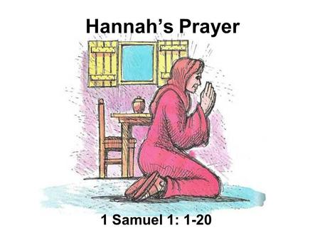 Hannah's Prayer 1 Samuel 1: 1-20. Hannah was a good woman who loved God. But she was sad, for she had no children. Each year, her husband took her to.