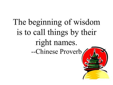 The beginning of wisdom is to call things by their right names. --Chinese Proverb.