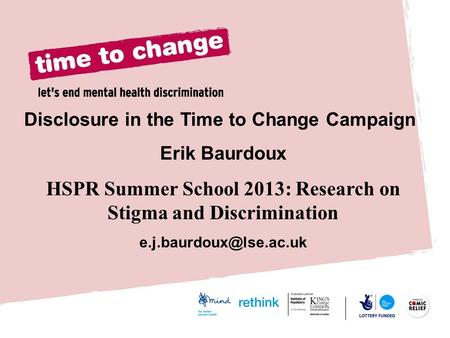 Disclosure in the Time to Change Campaign Erik Baurdoux HSPR Summer School 2013: Research on Stigma and Discrimination