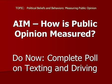 TOPIC:Political Beliefs and Behaviors: Measuring Public Opinion AIM – How is Public Opinion Measured? Do Now: Complete Poll on Texting and Driving.