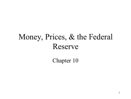 1 Money, Prices, & the Federal Reserve Chapter 10.