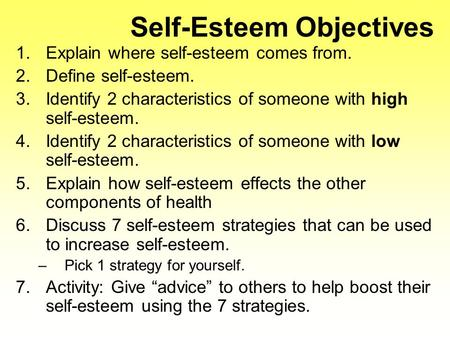 Self-Esteem Objectives 1.Explain where self-esteem comes from. 2.Define self-esteem. 3.Identify 2 characteristics of someone with high self-esteem. 4.Identify.