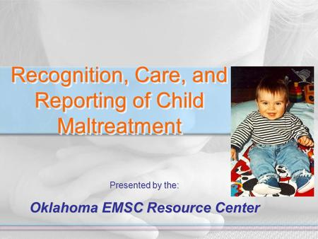 Recognition, Care, and Reporting of Child Maltreatment Presented by the: Oklahoma EMSC Resource Center.