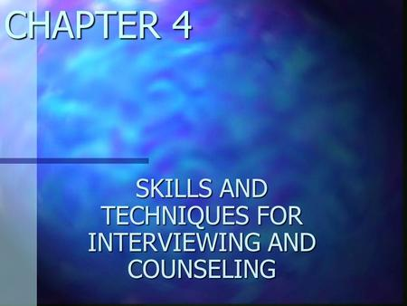 CHAPTER 4 SKILLS AND TECHNIQUES FOR INTERVIEWING AND COUNSELING.