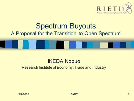 3/4/2003ISART1 Spectrum Buyouts A Proposal for the Transition to Open Spectrum IKEDA Nobuo Research Institute of Economy, Trade and Industry.