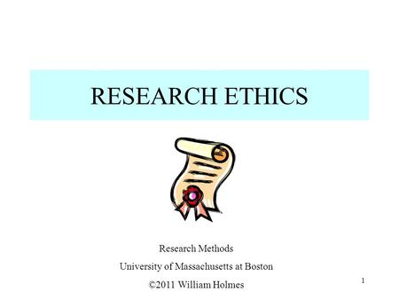 RESEARCH ETHICS Research Methods University of Massachusetts at Boston ©2011 William Holmes 1.