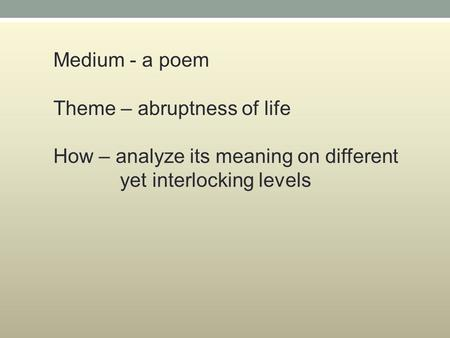Medium - a poem Theme – abruptness of life How – analyze its meaning on different yet interlocking levels.