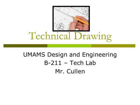 Technical Drawing UMAMS Design and Engineering B-211 – Tech Lab Mr. Cullen.