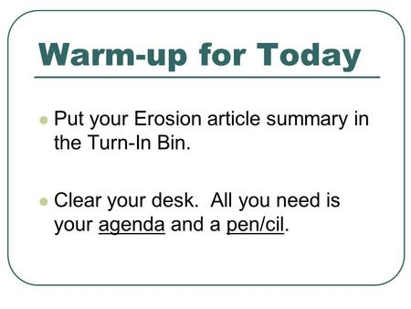 Warm-up for Today Put your Erosion article summary in the Turn-In Bin.