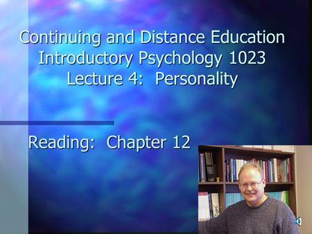 Continuing and Distance Education Introductory Psychology 1023 Lecture 4: Personality Reading: Chapter 12.
