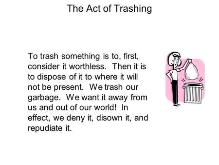 The Act of Trashing To trash something is to, first, consider it worthless. Then it is to dispose of it to where it will not be present. We trash our garbage.