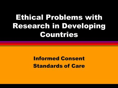 Ethical Problems with Research in Developing Countries Informed Consent Standards of Care.