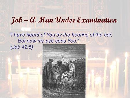"Job – A Man Under Examination ""I have heard of You by the hearing of the ear, But now my eye sees You."" (Job 42:5)"