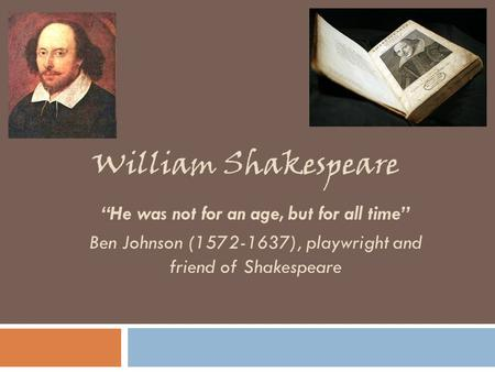"William Shakespeare ""He was not for an age, but for all time"" Ben Johnson (1572-1637), playwright and friend of Shakespeare."