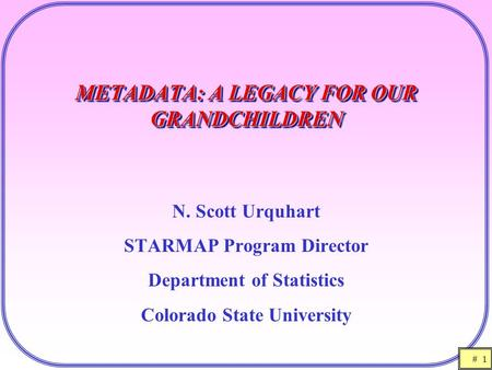 # 1 METADATA: A LEGACY FOR OUR GRANDCHILDREN N. Scott Urquhart STARMAP Program Director Department of Statistics Colorado State University.