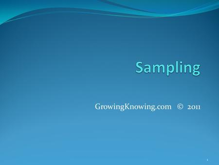 GrowingKnowing.com © 2011 1. Sampling A sample is a subset of the population In a sample, you study a few members of the population In a census, you study.