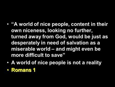 """A world of nice people, content in their own niceness, looking no further, turned away from God, would be just as desperately in need of salvation as."