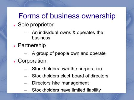 Forms of business ownership Sole proprietor – An individual owns & operates the business Partnership – A group of people own and operate Corporation –
