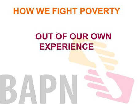HOW WE FIGHT POVERTY OUT OF OUR OWN EXPERIENCE. EAPNEUROPEAN BAPNNATIONAL Regional Networks REGIONAL Associations where people experiencing LOCAL poverty.
