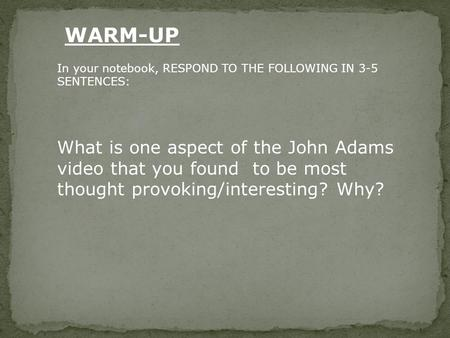 In your notebook, RESPOND TO THE FOLLOWING IN 3-5 SENTENCES: What is one aspect of the John Adams video that you found to be most thought provoking/interesting?
