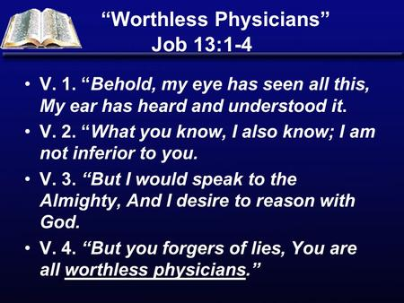 """Worthless Physicians"" Job 13:1-4 V. 1. ""Behold, my eye has seen all this, My ear has heard and understood it. V. 2. ""What you know, I also know; I am."