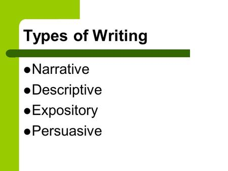 Types of Writing Narrative Descriptive Expository Persuasive.