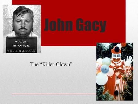 "John Gacy The ""Killer Clown"". Background Overweight and non-athletic as a child Difficult relationship with his father- alcoholic and physically abusive."