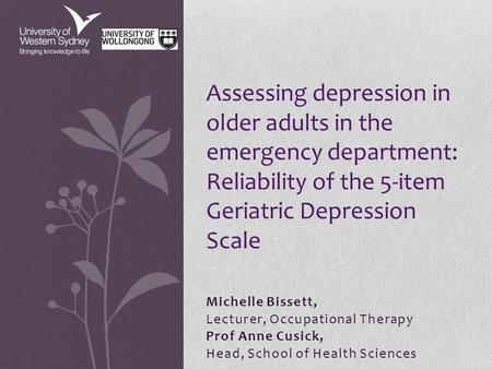 Michelle Bissett, Lecturer, Occupational Therapy Prof Anne Cusick, Head, School of Health Sciences Assessing depression in older adults in the emergency.