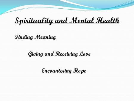 Spirituality and Mental Health Finding Meaning Giving and Receiving Love Encountering Hope.