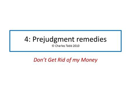4: Prejudgment remedies © Charles Tabb 2010 Don't Get Rid of my Money.