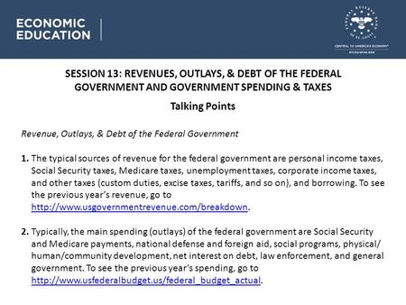 SESSION 13: REVENUES, OUTLAYS, & DEBT OF THE FEDERAL GOVERNMENT AND GOVERNMENT SPENDING & TAXES Talking Points Revenue, Outlays, & Debt of the Federal.