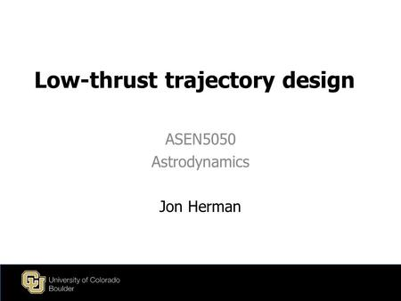 Low-thrust trajectory design ASEN5050 Astrodynamics Jon Herman.