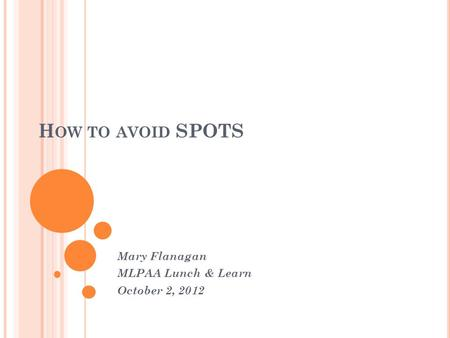 H OW TO AVOID SPOTS Mary Flanagan MLPAA Lunch & Learn October 2, 2012.