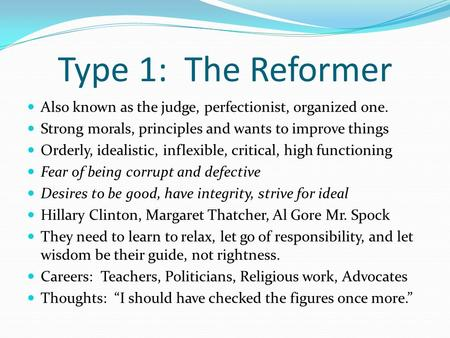 Type 1: The Reformer Also known as the judge, perfectionist, organized one. Strong morals, principles and wants to improve things Orderly, idealistic,
